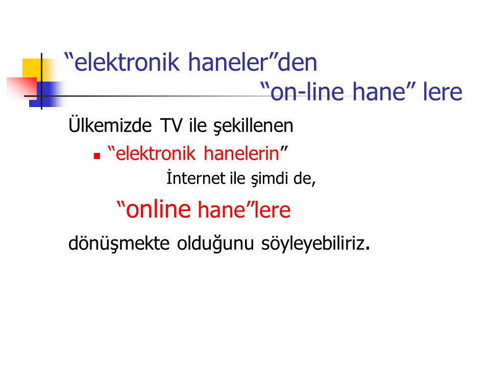 """""""elektronik haneler""""den """"on-line hane"""" lere Ülkemizde TV ile şekillenen """"elektronik hanelerin"""" İnternet ile şimdi de, """" online hane""""lere dönüşmekte ol"""