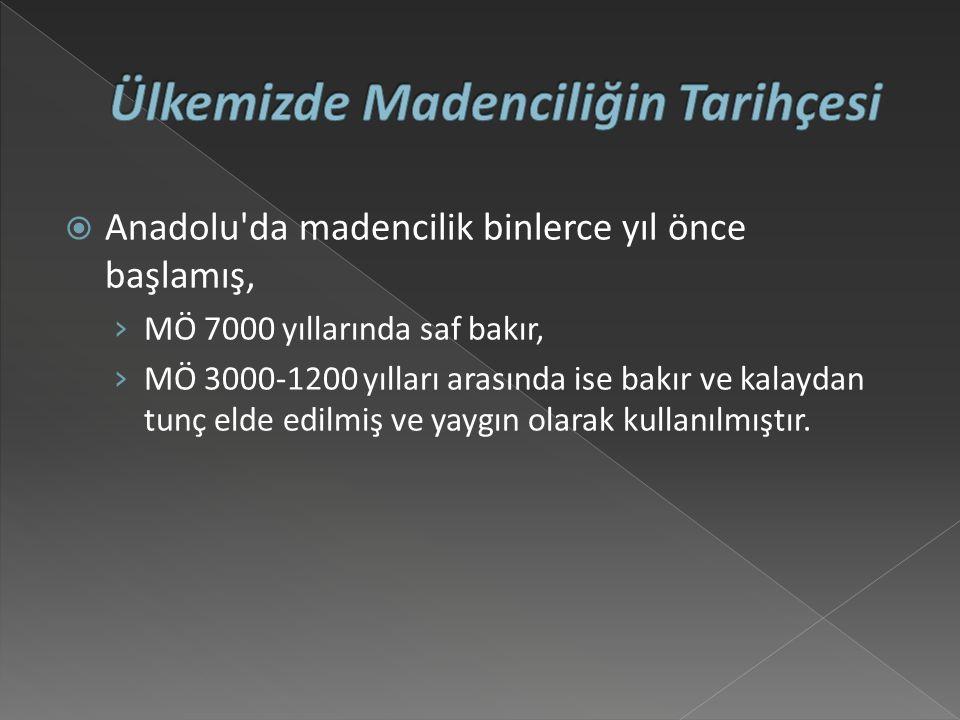 Anadolu da madencilik binlerce yıl önce başlamış, › MÖ 7000 yıllarında saf bakır, › MÖ 3000-1200 yılları arasında ise bakır ve kalaydan tunç elde edilmiş ve yaygın olarak kullanılmıştır.