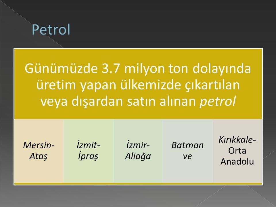 Günümüzde 3.7 milyon ton dolayında üretim yapan ülkemizde çıkartılan veya dışardan satın alınan petrol Mersin- Ataş İzmit- İpraş İzmir- Aliağa Batman ve Kırıkkale- Orta Anadolu