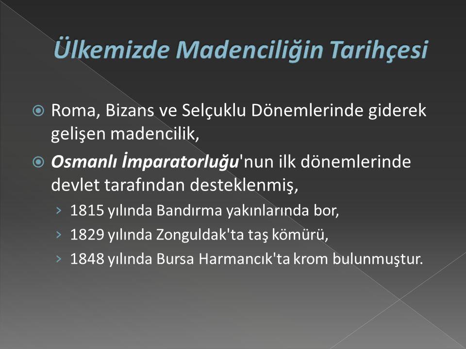  Roma, Bizans ve Selçuklu Dönemlerinde giderek gelişen madencilik,  Osmanlı İmparatorluğu nun ilk dönemlerinde devlet tarafından desteklenmiş, › 1815 yılında Bandırma yakınlarında bor, › 1829 yılında Zonguldak ta taş kömürü, › 1848 yılında Bursa Harmancık ta krom bulunmuştur.