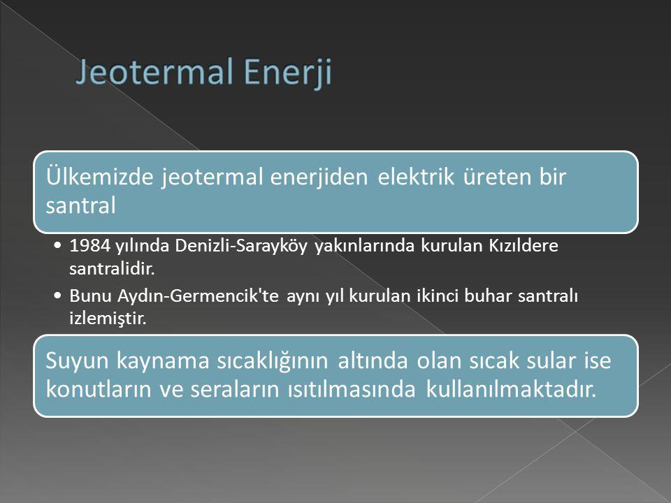 Ülkemizde jeotermal enerjiden elektrik üreten bir santral 1984 yılında Denizli-Sarayköy yakınlarında kurulan Kızıldere santralidir.