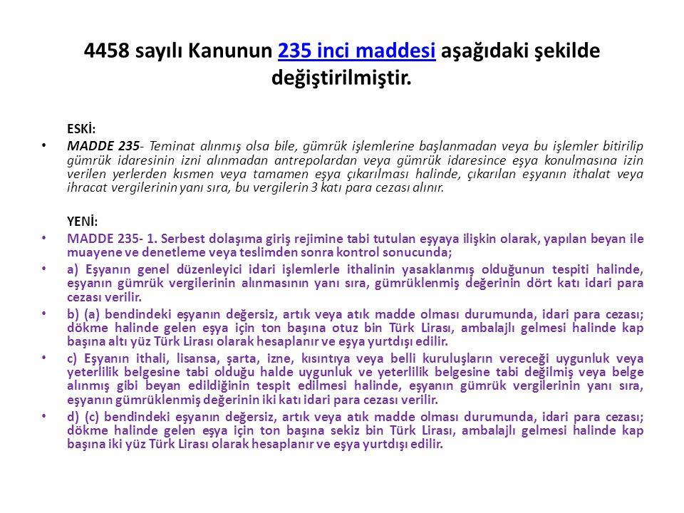 4458 sayılı Kanunun 235 inci maddesi aşağıdaki şekilde değiştirilmiştir.235 inci maddesi ESKİ: MADDE 235- Teminat alınmış olsa bile, gümrük işlemlerin