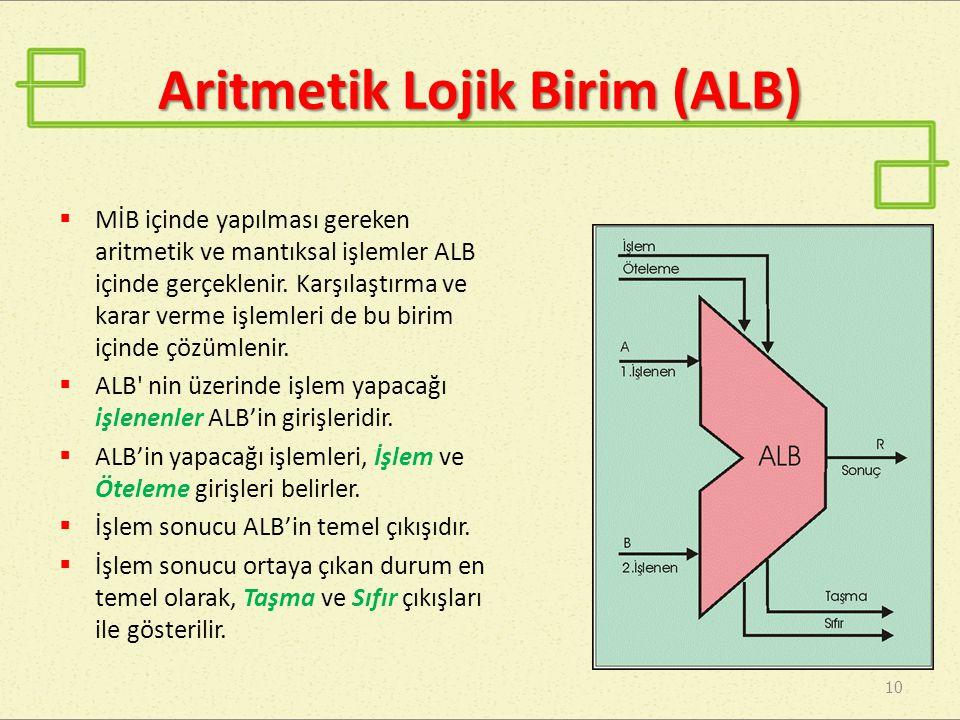 Aritmetik Lojik Birim (ALB) 10  MİB içinde yapılması gereken aritmetik ve mantıksal işlemler ALB içinde gerçeklenir. Karşılaştırma ve karar verme işl
