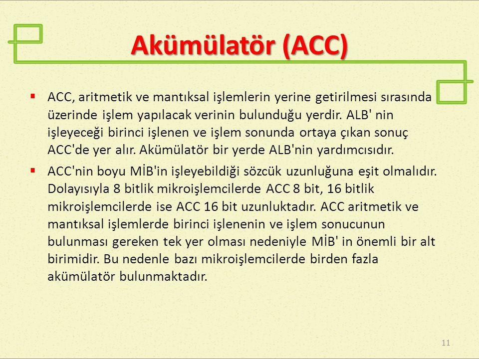 Akümülatör (ACC) 11  ACC, aritmetik ve mantıksal işlemlerin yerine getirilmesi sırasında üzerinde işlem yapılacak verinin bulunduğu yerdir. ALB' nin