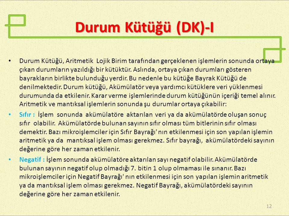 Durum Kütüğü (DK)-I 12 Durum Kütüğü, Aritmetik Lojik Birim tarafından gerçeklenen işlemlerin sonunda ortaya çıkan durumların yazıldığı bir kütüktür. A