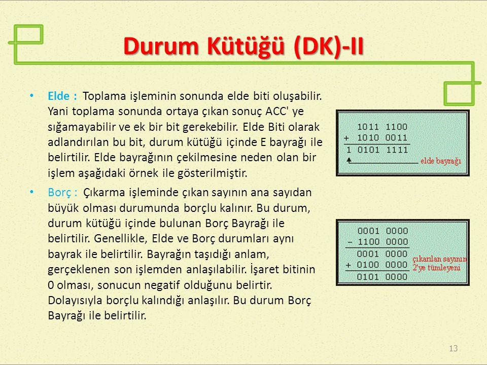 Durum Kütüğü (DK)-II 13 Elde : Toplama işleminin sonunda elde biti oluşabilir. Yani toplama sonunda ortaya çıkan sonuç ACC' ye sığamayabilir ve ek bir