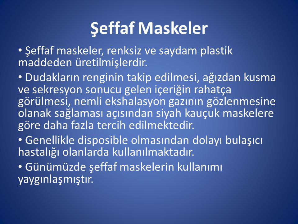 Şeffaf Maskeler Şeffaf maskeler, renksiz ve saydam plastik maddeden üretilmişlerdir. Dudakların renginin takip edilmesi, ağızdan kusma ve sekresyon so