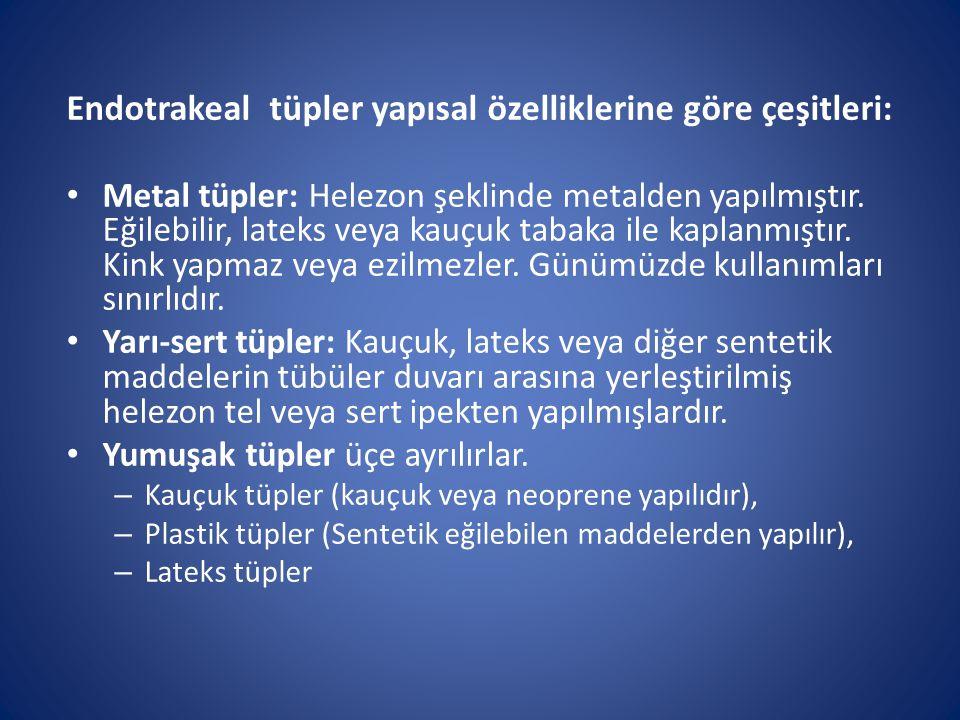 Endotrakeal tüpler yapısal özelliklerine göre çeşitleri: Metal tüpler: Helezon şeklinde metalden yapılmıştır. Eğilebilir, lateks veya kauçuk tabaka il