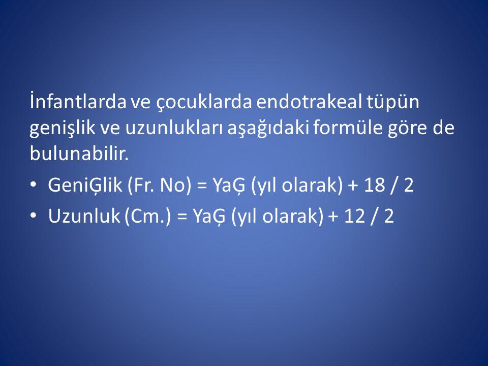 İnfantlarda ve çocuklarda endotrakeal tüpün genişlik ve uzunlukları aşağıdaki formüle göre de bulunabilir. GeniĢlik (Fr. No) = YaĢ (yıl olarak) + 18 /