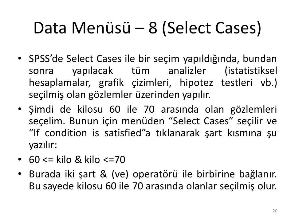 Data Menüsü – 8 (Select Cases) SPSS'de Select Cases ile bir seçim yapıldığında, bundan sonra yapılacak tüm analizler (istatistiksel hesaplamalar, grafik çizimleri, hipotez testleri vb.) seçilmiş olan gözlemler üzerinden yapılır.