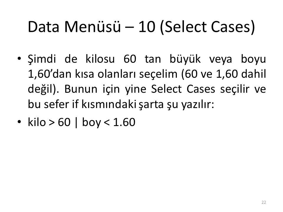 Data Menüsü – 10 (Select Cases) Şimdi de kilosu 60 tan büyük veya boyu 1,60'dan kısa olanları seçelim (60 ve 1,60 dahil değil).