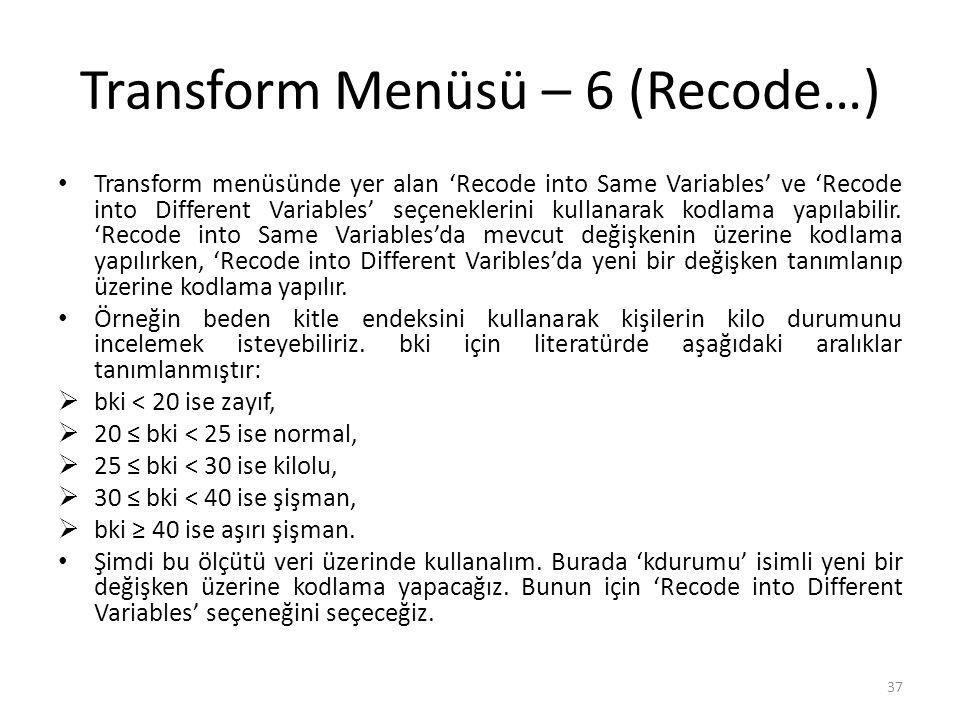 Transform Menüsü – 6 (Recode…) Transform menüsünde yer alan 'Recode into Same Variables' ve 'Recode into Different Variables' seçeneklerini kullanarak kodlama yapılabilir.