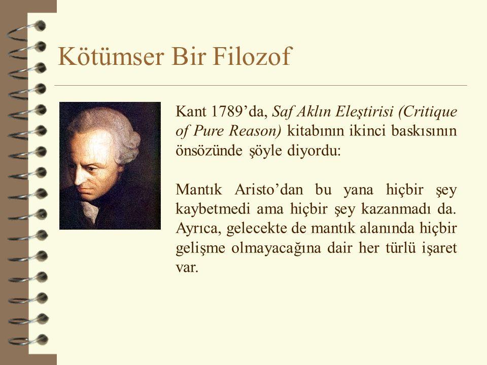 Kötümser Bir Filozof Kant 1789'da, Saf Aklın Eleştirisi (Critique of Pure Reason) kitabının ikinci baskısının önsözünde şöyle diyordu: Mantık Aristo'dan bu yana hiçbir şey kaybetmedi ama hiçbir şey kazanmadı da.