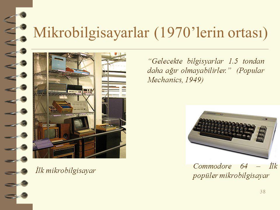 Mikrobilgisayarlar (1970'lerin ortası) 38 Commodore 64 – İlk popüler mikrobilgisayar İlk mikrobilgisayar Gelecekte bilgisyarlar 1.5 tondan daha ağır olmayabilirler. (Popular Mechanics, 1949)
