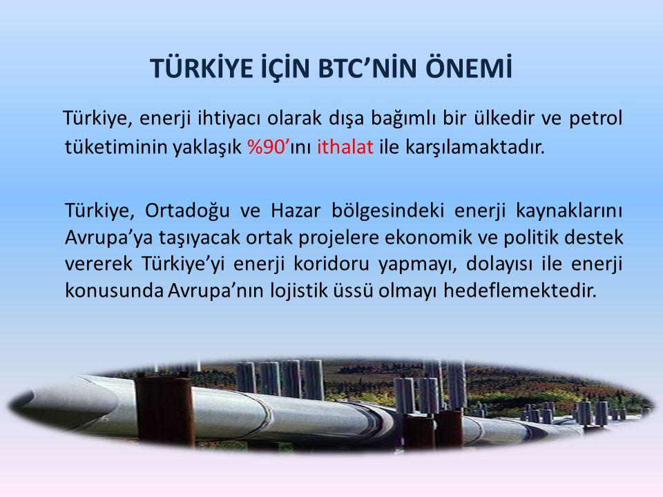 TÜRKİYE İÇİN BTC'NİN ÖNEMİ Türkiye, enerji ihtiyacı olarak dışa bağımlı bir ülkedir ve petrol tüketiminin yaklaşık %90'ını ithalat ile karşılamaktadır