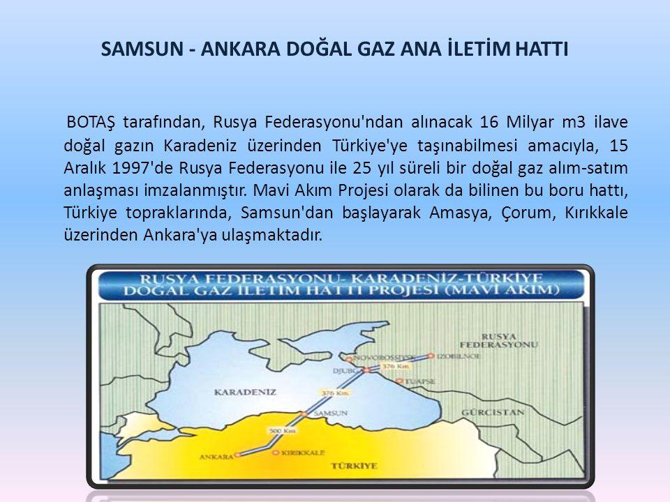 SAMSUN - ANKARA DOĞAL GAZ ANA İLETİM HATTI BOTAŞ tarafından, Rusya Federasyonu'ndan alınacak 16 Milyar m3 ilave doğal gazın Karadeniz üzerinden Türkiy