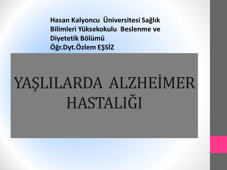 YAŞLILARDA ALZHEİMER HASTALIĞI Hasan Kalyoncu Üniversitesi Sağlık Bilimleri Yüksekokulu Beslenme ve Diyetetik Bölümü Öğr.Dyt.Özlem EŞSİZ