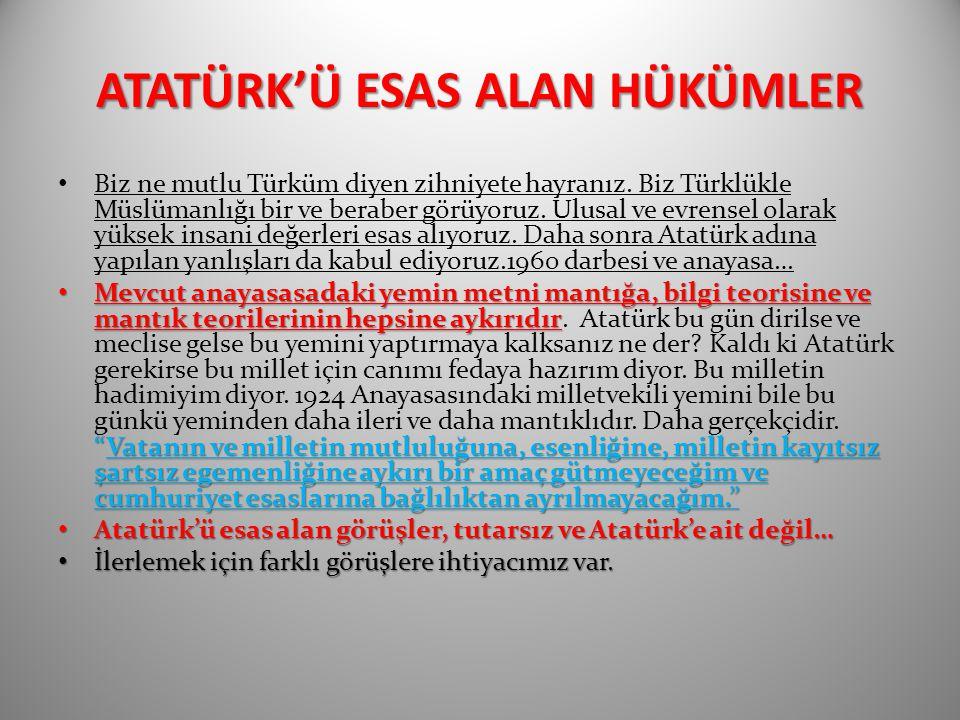 ATATÜRK'Ü ESAS ALAN HÜKÜMLER Biz ne mutlu Türküm diyen zihniyete hayranız. Biz Türklükle Müslümanlığı bir ve beraber görüyoruz. Ulusal ve evrensel ola