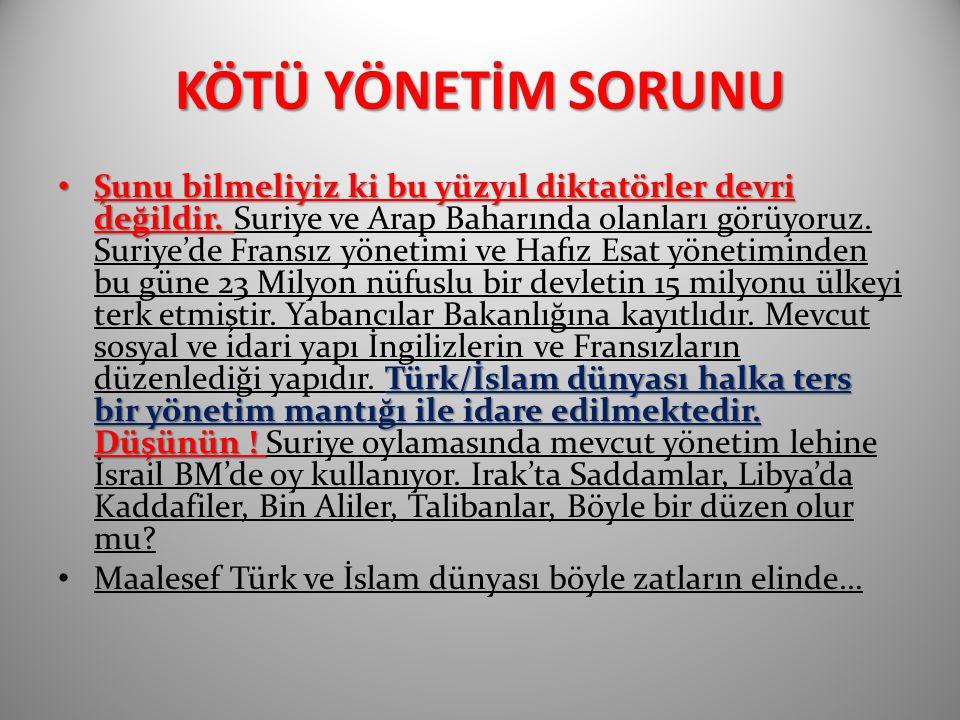 KÖTÜ YÖNETİM SORUNU Şunu bilmeliyiz ki bu yüzyıl diktatörler devri değildir. Türk/İslam dünyası halka ters bir yönetim mantığı ile idare edilmektedir.