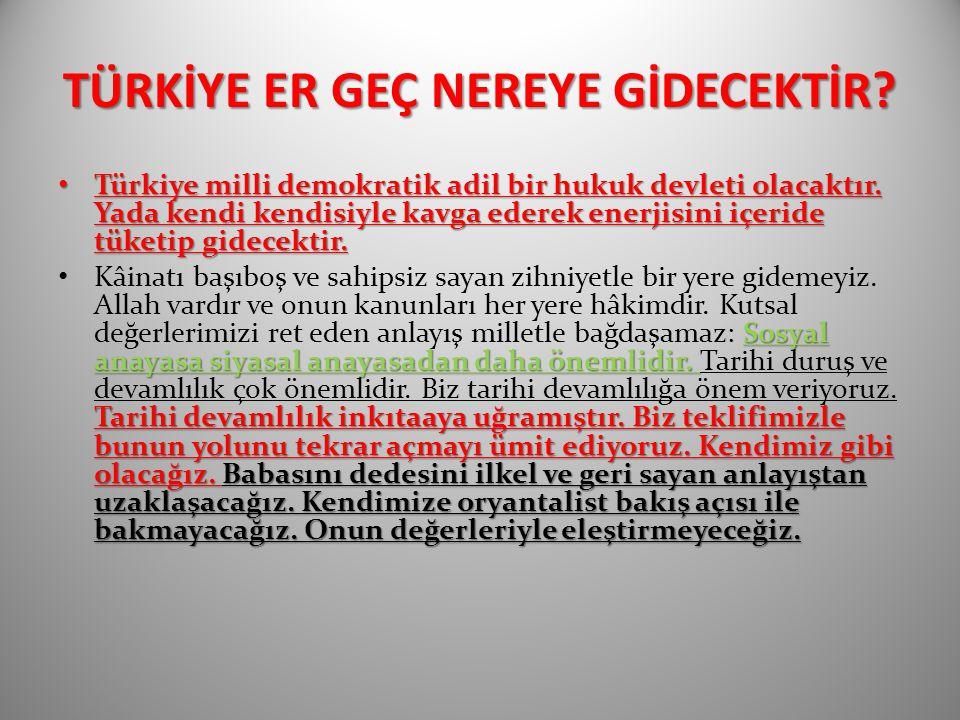 TÜRKİYE ER GEÇ NEREYE GİDECEKTİR? Türkiye milli demokratik adil bir hukuk devleti olacaktır. Yada kendi kendisiyle kavga ederek enerjisini içeride tük