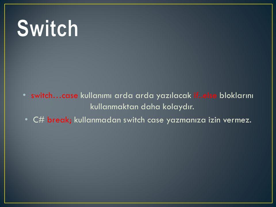 switch…case kullanımı arda arda yazılacak if..else bloklarını kullanmaktan daha kolaydır. C# break; kullanmadan switch case yazmanıza izin vermez.