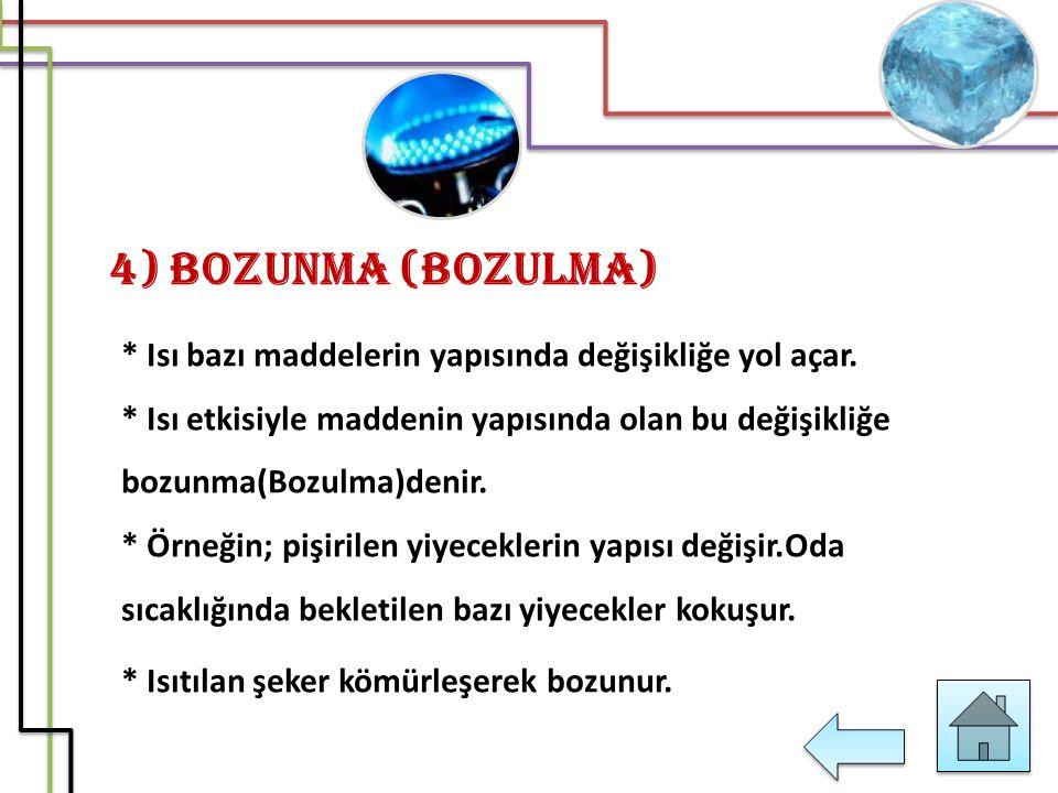 4) Bozunma (Bozulma) * Isı bazı maddelerin yapısında değişikliğe yol açar. * Isı etkisiyle maddenin yapısında olan bu değişikliğe bozunma(Bozulma)deni