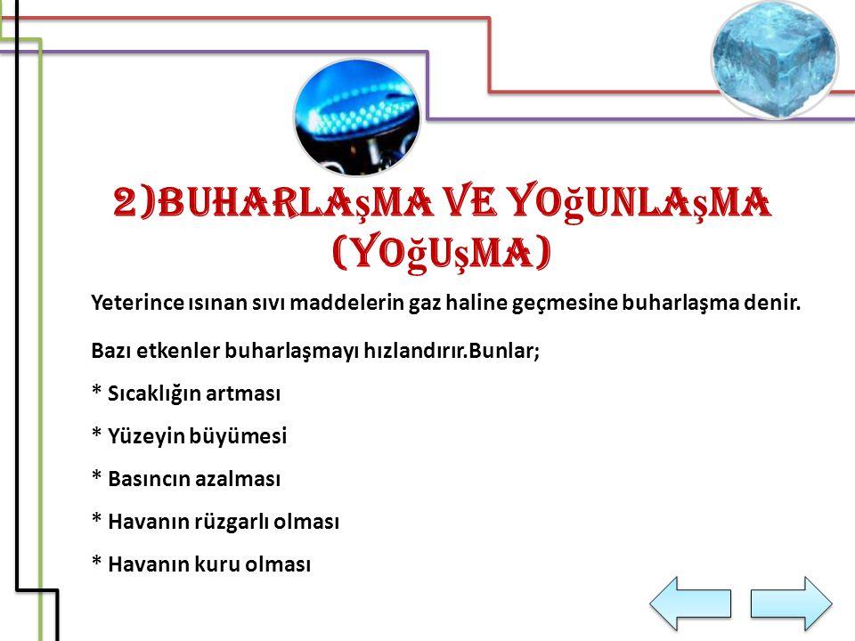 2)Buharla ş ma ve Yo ğ unla ş ma (Yo ğ u ş ma) Yeterince ısınan sıvı maddelerin gaz haline geçmesine buharlaşma denir. Bazı etkenler buharlaşmayı hızl