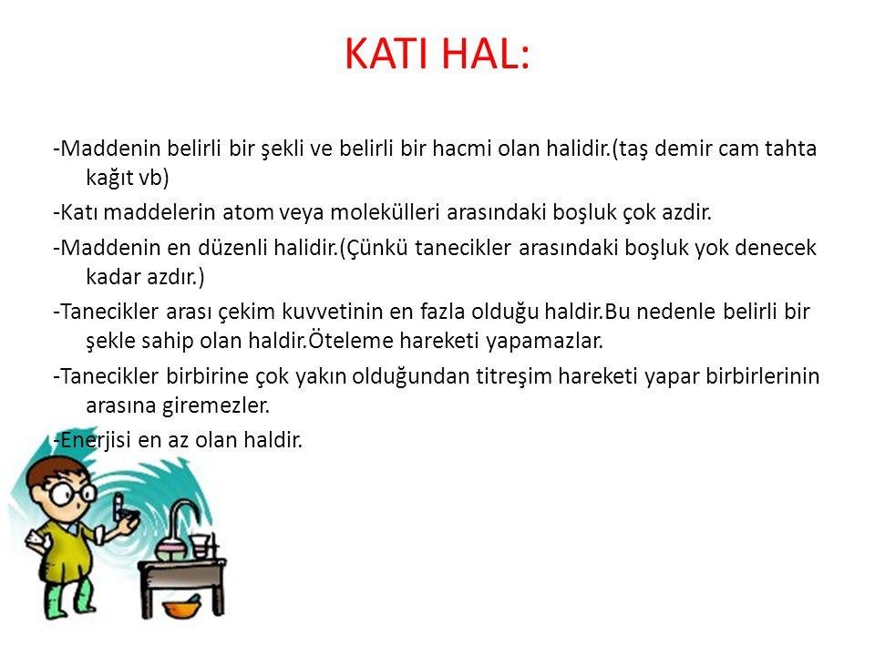 KATI HAL: -Maddenin belirli bir şekli ve belirli bir hacmi olan halidir.(taş demir cam tahta kağıt vb) -Katı maddelerin atom veya molekülleri arasında