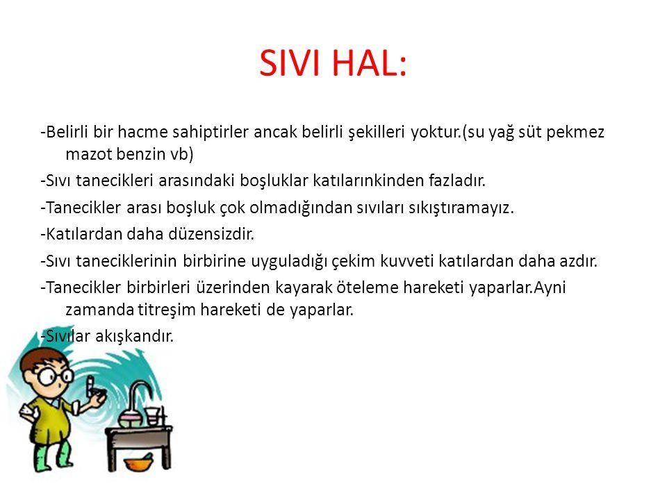 SIVI HAL: -Belirli bir hacme sahiptirler ancak belirli şekilleri yoktur.(su yağ süt pekmez mazot benzin vb) -Sıvı tanecikleri arasındaki boşluklar kat