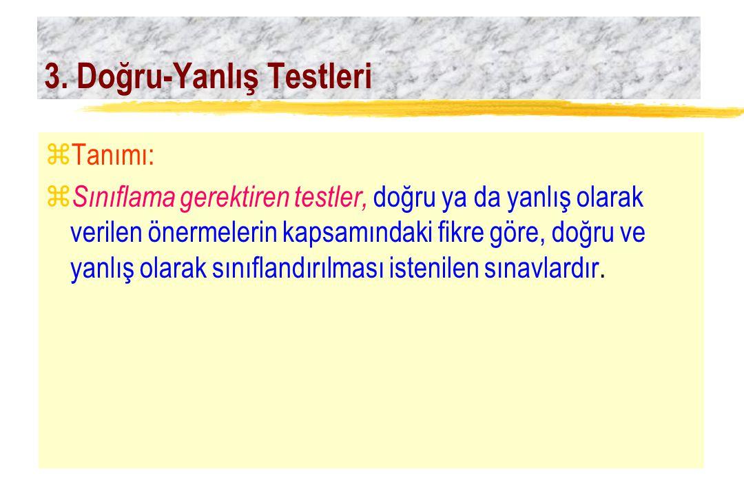 3. Doğru-Yanlış Testleri zTanımı: z Sınıflama gerektiren testler, doğru ya da yanlış olarak verilen önermelerin kapsamındaki fikre göre, doğru ve yanl