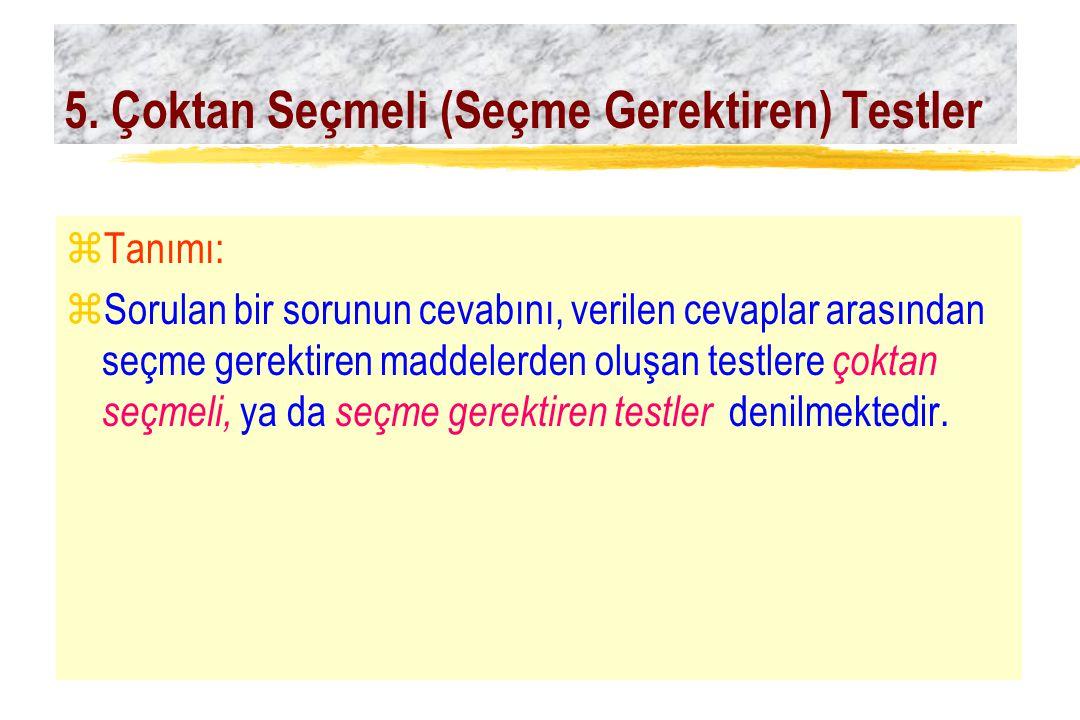 5. Çoktan Seçmeli (Seçme Gerektiren) Testler zTanımı: zSorulan bir sorunun cevabını, verilen cevaplar arasından seçme gerektiren maddelerden oluşan te