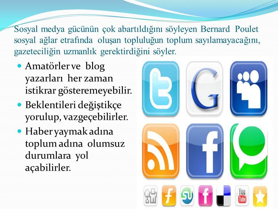 Sosyal medya gücünün çok abartıldığını söyleyen Bernard Poulet sosyal ağlar etrafında oluşan topluluğun toplum sayılamayacağını, gazeteciliğin uzmanlık gerektirdiğini söyler.