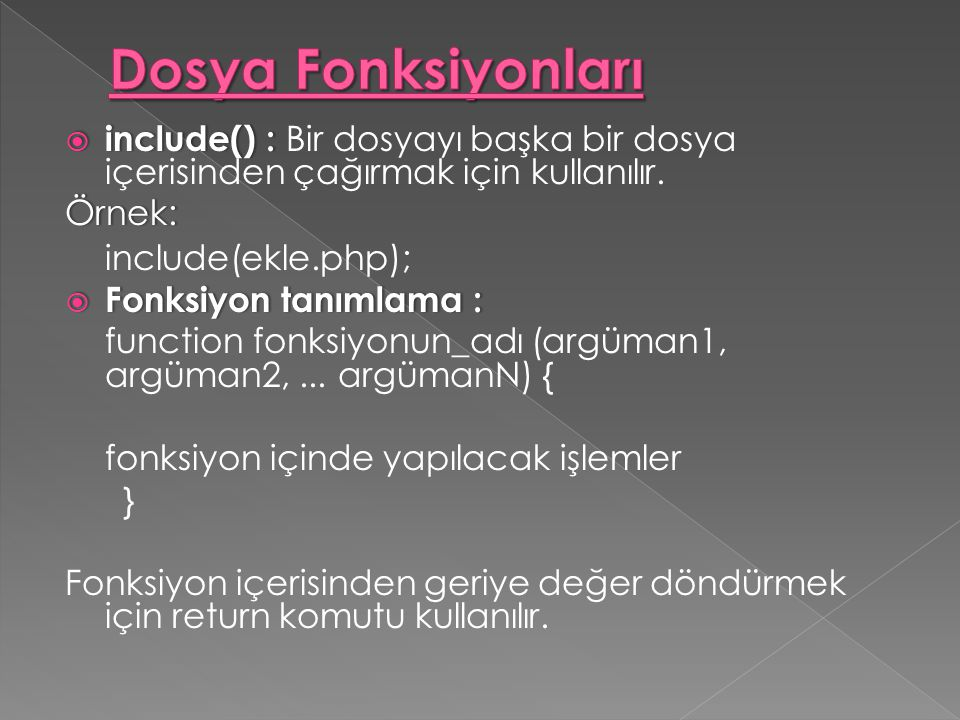  include() :  include() : Bir dosyayı başka bir dosya içerisinden çağırmak için kullanılır.Örnek: include(ekle.php);  Fonksiyon tanımlama : functio