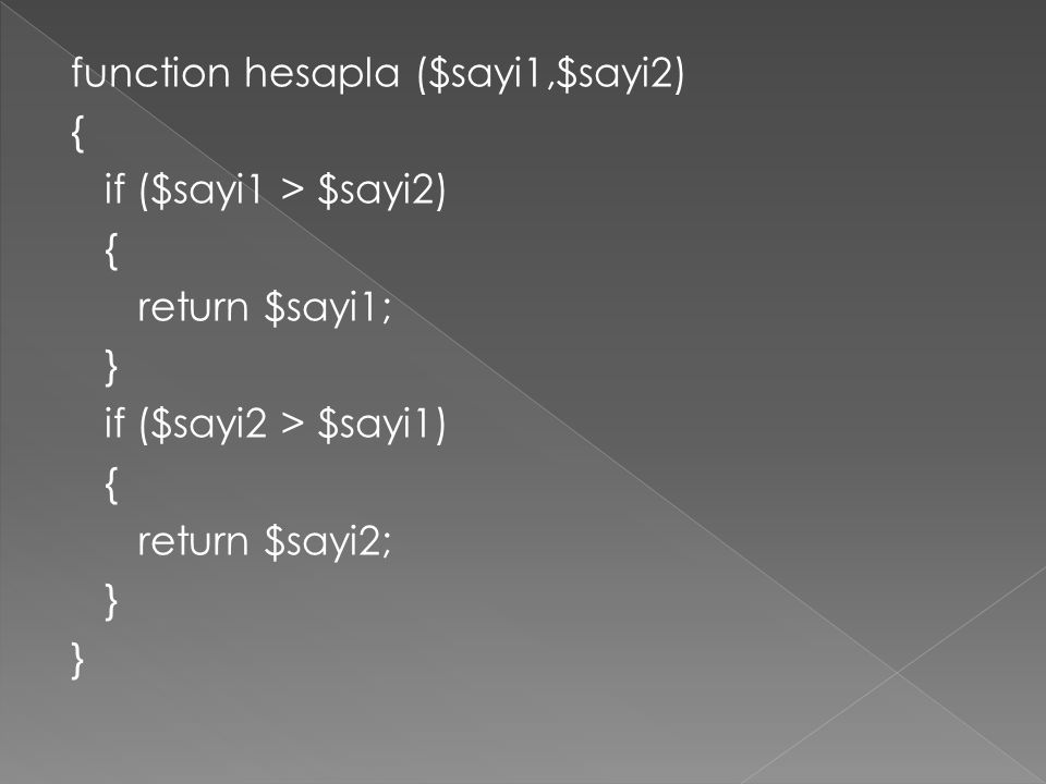 function hesapla ($sayi1,$sayi2) { if ($sayi1 > $sayi2) { return $sayi1; } if ($sayi2 > $sayi1) { return $sayi2; }