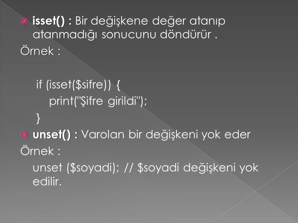  isset() :  isset() : Bir değişkene değer atanıp atanmadığı sonucunu döndürür. Örnek : if (isset($sifre)) { print(