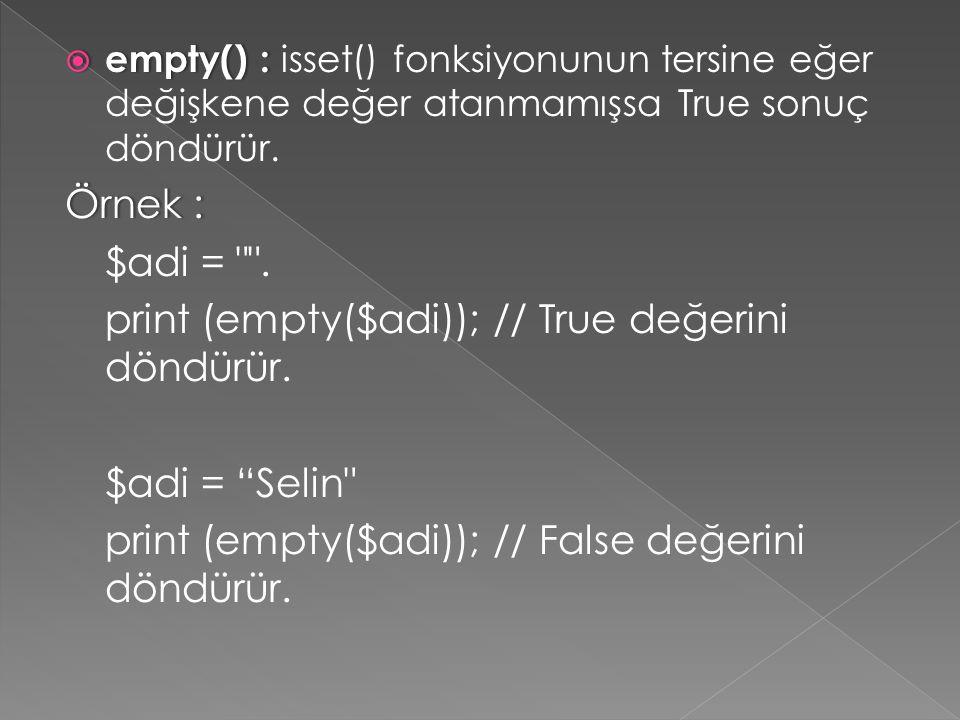  empty() :  empty() : isset() fonksiyonunun tersine eğer değişkene değer atanmamışsa True sonuç döndürür. Örnek :Örnek : $adi =