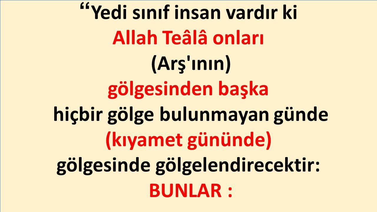 Yedi sınıf insan vardır ki Allah Teâlâ onları (Arş ının) gölgesinden başka hiçbir gölge bulunmayan günde (kıyamet gününde) gölgesinde gölgelendirecektir: BUNLAR :