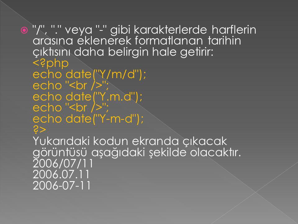  / , . veya - gibi karakterlerde harflerin arasına eklenerek formatlanan tarihin çıktısını daha belirgin hale getirir: ; echo date( Y.m.d ); echo ; echo date( Y-m-d ); ?> Yukarıdaki kodun ekranda çıkacak görüntüsü aşağıdaki şekilde olacaktır.