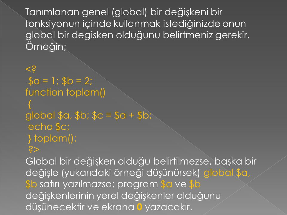 Tanımlanan genel (global) bir değişkeni bir fonksiyonun içinde kullanmak istediğinizde onun global bir degisken olduğunu belirtmeniz gerekir. Örneğin;