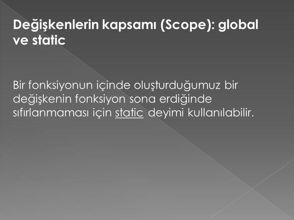Değişkenlerin kapsamı (Scope): global ve static Bir fonksiyonun içinde oluşturduğumuz bir değişkenin fonksiyon sona erdiğinde sıfırlanmaması için stat
