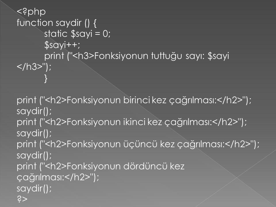 <?php function saydir () { static $sayi = 0; $sayi++; print ( Fonksiyonun tuttuğu sayı: $sayi ); } print ( Fonksiyonun birinci kez çağrılması: ); saydir(); print ( Fonksiyonun ikinci kez çağrılması: ); saydir(); print ( Fonksiyonun üçüncü kez çağrılması: ); saydir(); print ( Fonksiyonun dördüncü kez çağrılması: ); saydir(); ?>