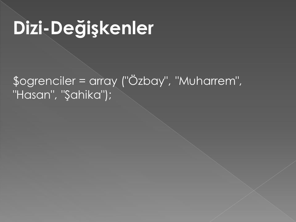 Dizi-Değişkenler $ogrenciler = array ( Özbay , Muharrem , Hasan , Şahika );
