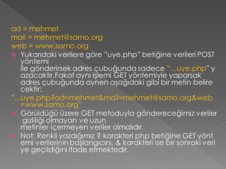 ad = mehmet mail = mehmet@samo.org web = www.samo.org  Yukarıdaki verilere göre uye.php betiğine verileri POST yöntemi ile gönderirsek adres çubuğunda sadece ...uye.php y azacaktır.Fakat aynı işlemi GET yöntemiyle yaparsak adres çubuğunda aynen aşağıdaki gibi bir metin belire cektir: ...uye.php?ad=mehmet&mail=mehmet@samo.org&web =www.samo.org  Görüldüğü üzere GET metoduyla göndereceğimiz veriler gizliliği olmayan ve uzun metinler içermeyen veriler olmalıdır.