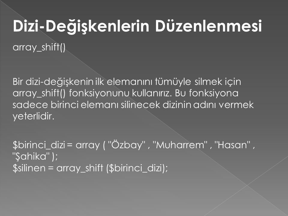 Dizi-Değişkenlerin Düzenlenmesi array_shift() Bir dizi-değişkenin ilk elemanını tümüyle silmek için array_shift() fonksiyonunu kullanırız. Bu fonksiyo