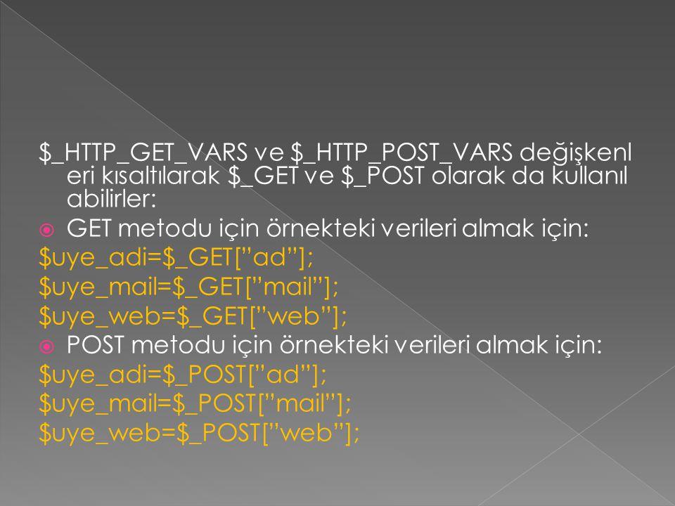 $_HTTP_GET_VARS ve $_HTTP_POST_VARS değişkenl eri kısaltılarak $_GET ve $_POST olarak da kullanıl abilirler:  GET metodu için örnekteki verileri almak için: $uye_adi=$_GET[ ad ]; $uye_mail=$_GET[ mail ]; $uye_web=$_GET[ web ];  POST metodu için örnekteki verileri almak için: $uye_adi=$_POST[ ad ]; $uye_mail=$_POST[ mail ]; $uye_web=$_POST[ web ];