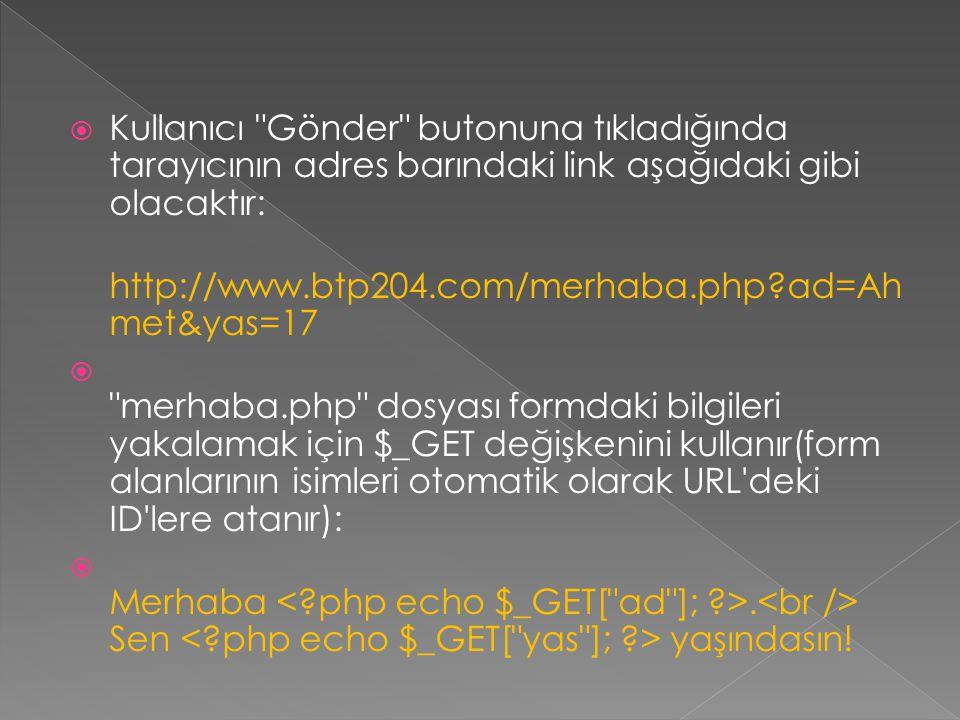 Kullanıcı Gönder butonuna tıkladığında tarayıcının adres barındaki link aşağıdaki gibi olacaktır: http://www.btp204.com/merhaba.php?ad=Ah met&yas=17  merhaba.php dosyası formdaki bilgileri yakalamak için $_GET değişkenini kullanır(form alanlarının isimleri otomatik olarak URL deki ID lere atanır):  Merhaba.