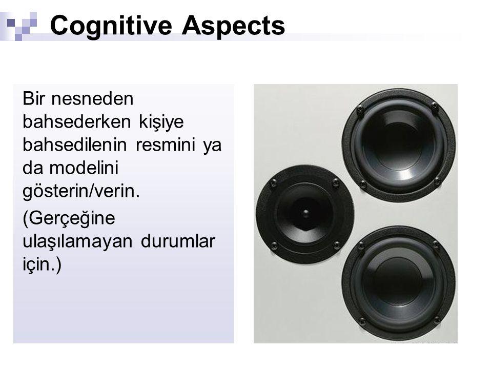 Cognitive Aspects Bir nesneden bahsederken kişiye bahsedilenin resmini ya da modelini gösterin/verin. (Gerçeğine ulaşılamayan durumlar için.)