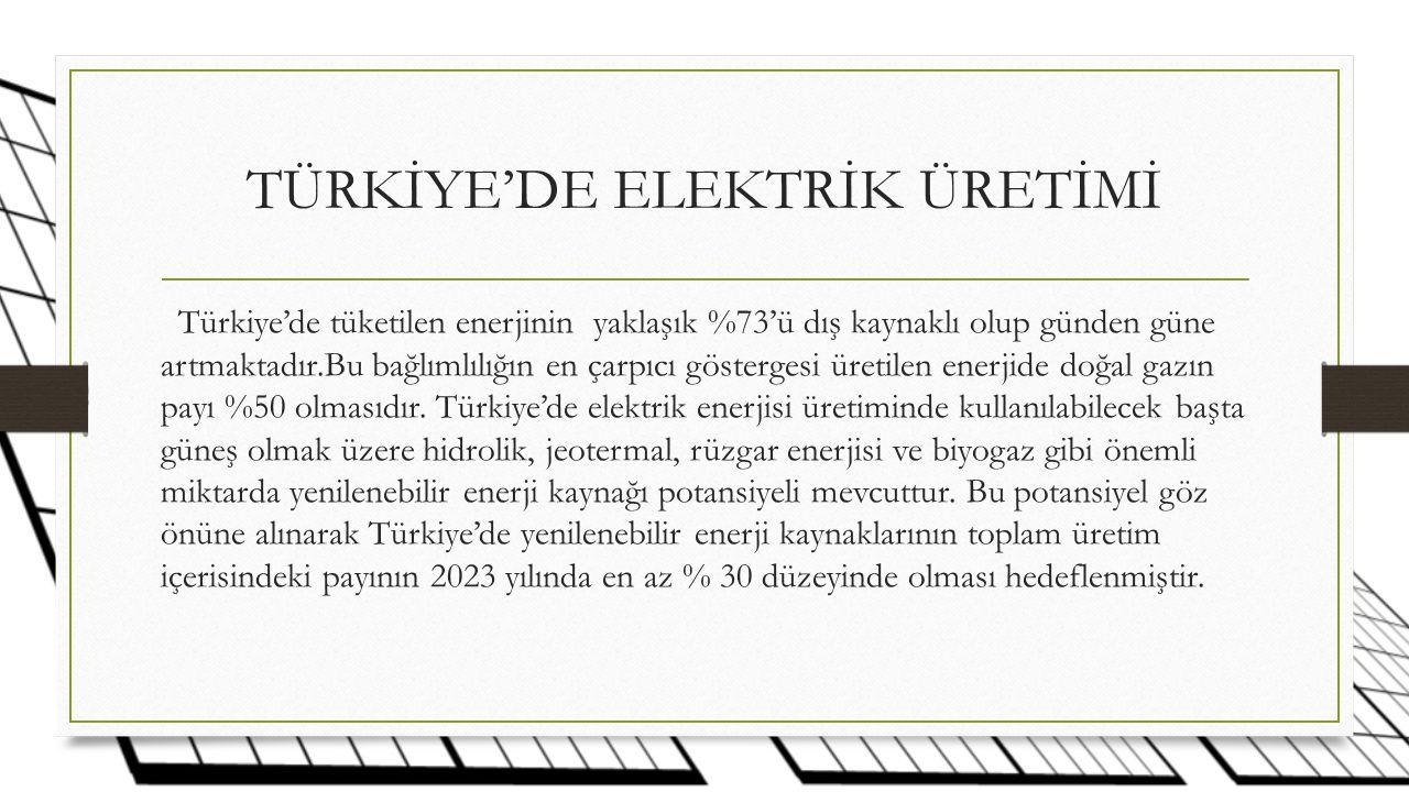 TÜRKİYE'DE ELEKTRİK ÜRETİMİ Türkiye'de tüketilen enerjinin yaklaşık %73'ü dış kaynaklı olup günden güne artmaktadır.Bu bağlımlılığın en çarpıcı göstergesi üretilen enerjide doğal gazın payı %50 olmasıdır.