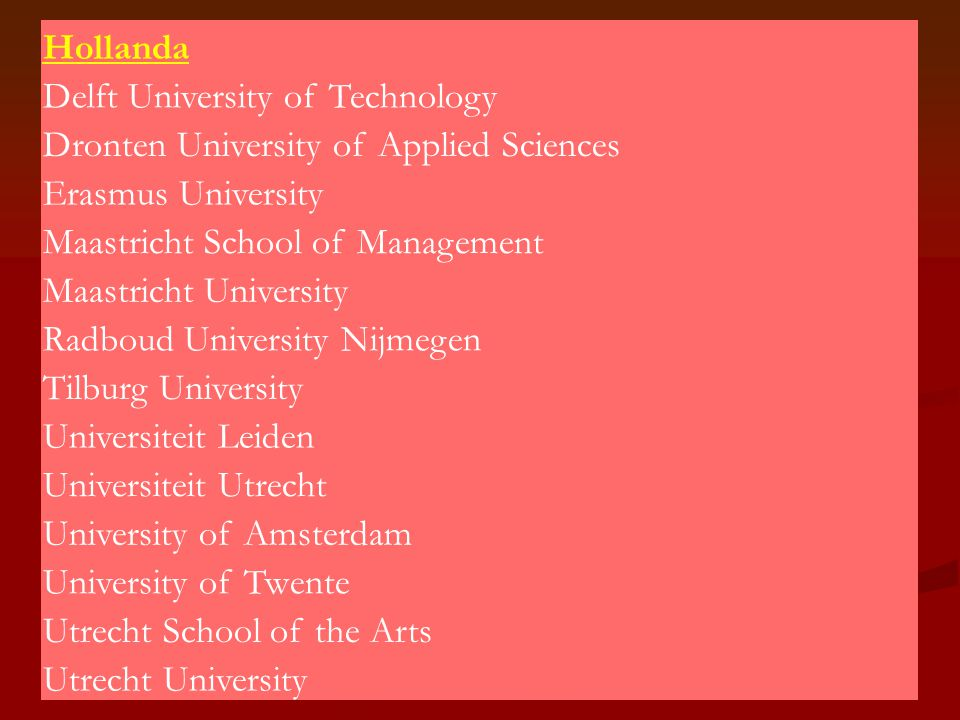 Hollanda Delft University of Technology Dronten University of Applied Sciences Erasmus University Maastricht School of Management Maastricht University Radboud University Nijmegen Tilburg University Universiteit Leiden Universiteit Utrecht University of Amsterdam University of Twente Utrecht School of the Arts Utrecht University