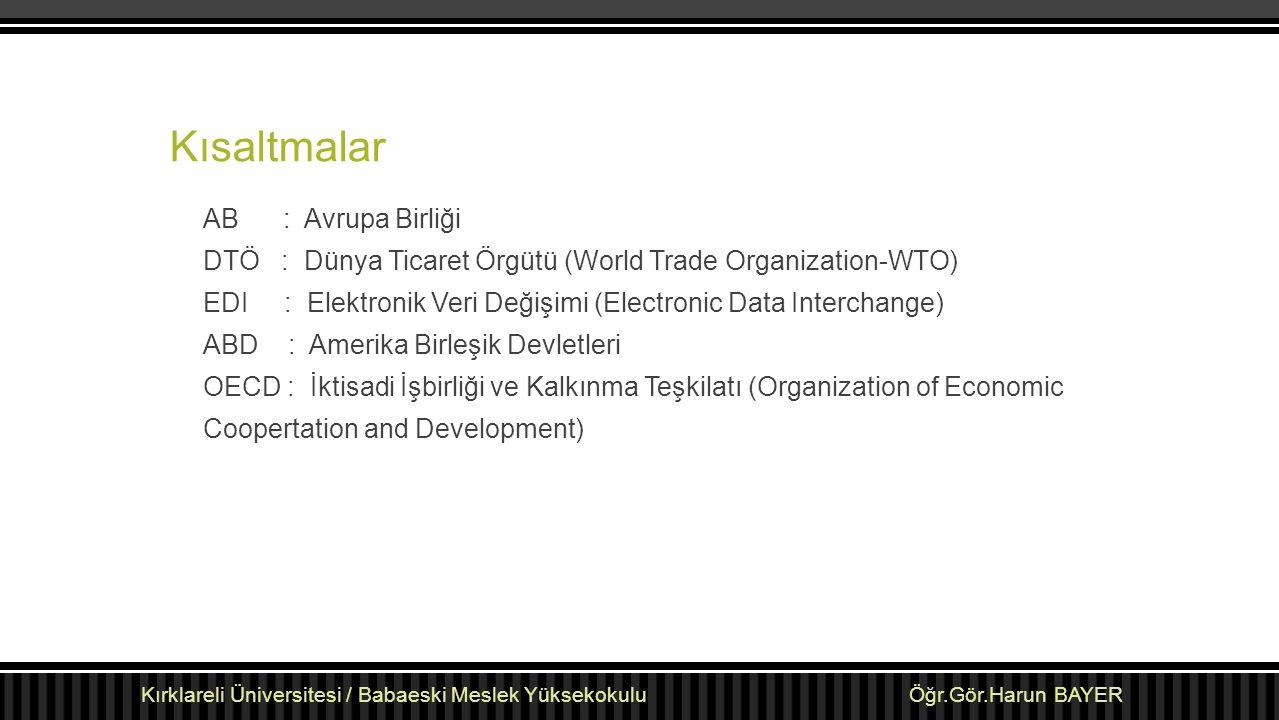 Kısaltmalar AB : Avrupa Birliği DTÖ : Dünya Ticaret Örgütü (World Trade Organization-WTO) EDI : Elektronik Veri Değişimi (Electronic Data Interchange)